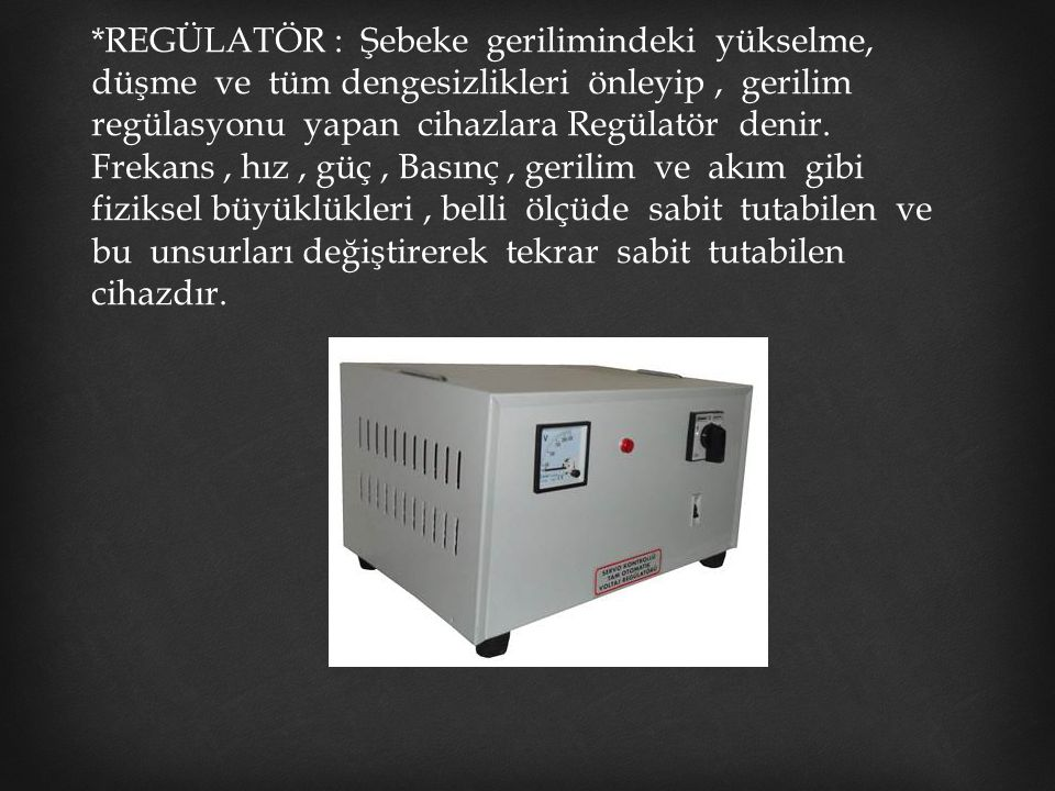 *REGÜLATÖR : Şebeke gerilimindeki yükselme, düşme ve tüm dengesizlikleri önleyip, gerilim regülasyonu yapan cihazlara Regülatör denir. Frekans, hız, g