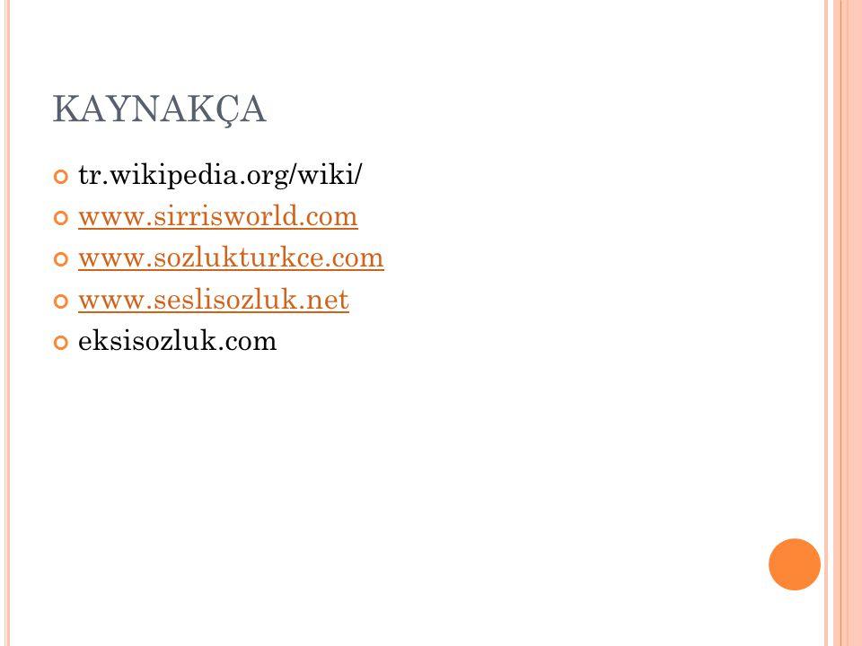 KAYNAKÇA tr.wikipedia.org/wiki/ www.sirrisworld.com www.sozlukturkce.com www.seslisozluk.net eksisozluk.com