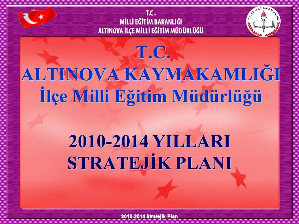 2010-2014 Stratejik Plan T.C. ALTINOVA KAYMAKAMLIĞI İlçe Milli Eğitim Müdürlüğü 2010-2014 YILLARI STRATEJİK PLANI