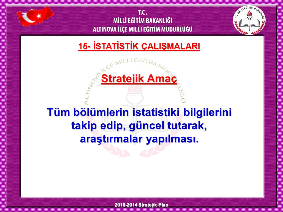 2010-2014 Stratejik Plan Stratejik Amaç 15- İSTATİSTİK ÇALIŞMALARI Tüm bölümlerin istatistiki bilgilerini takip edip, güncel tutarak, araştırmalar yap