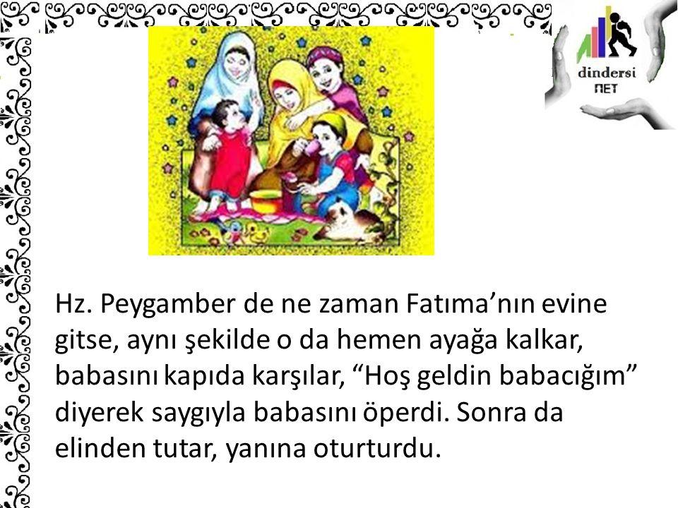 """Hz. Peygamber de ne zaman Fatıma'nın evine gitse, aynı şekilde o da hemen ayağa kalkar, babasını kapıda karşılar, """"Hoş geldin babacığım"""" diyerek saygı"""