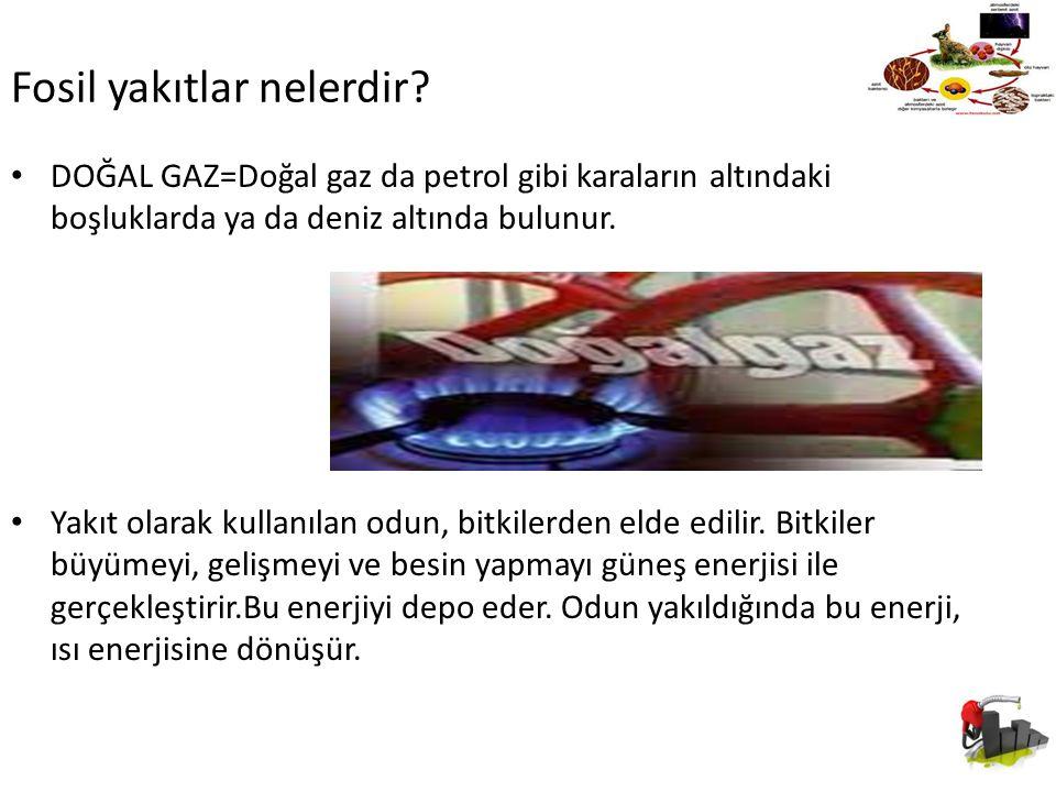 Fosil yakıtlar nelerdir? DOĞAL GAZ=Doğal gaz da petrol gibi karaların altındaki boşluklarda ya da deniz altında bulunur. Yakıt olarak kullanılan odun,