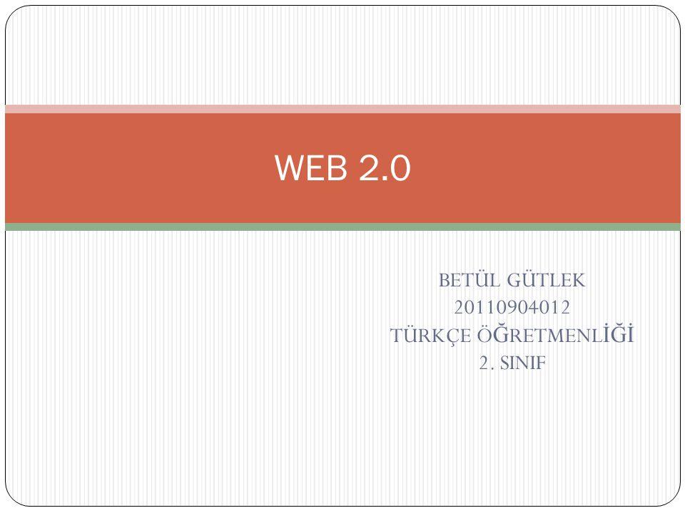 BETÜL GÜTLEK 20110904012 TÜRKÇE Ö Ğ RETMENL İĞİ 2. SINIF WEB 2.0