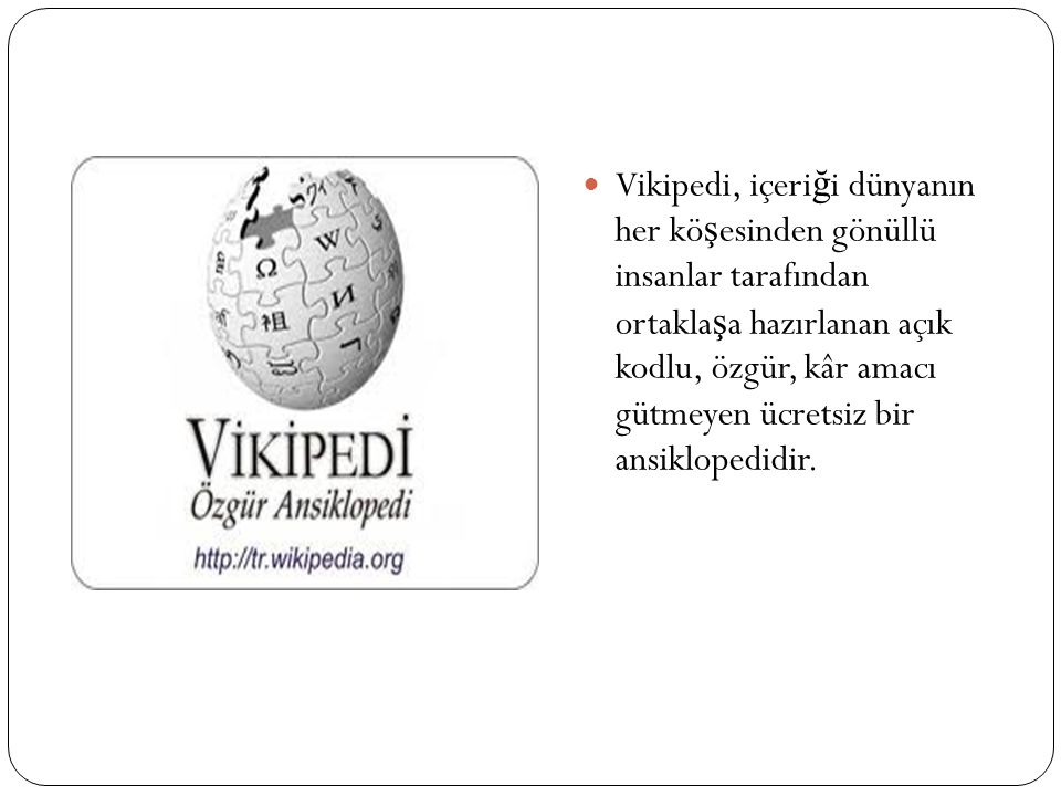 Vikipedi, içeri ğ i dünyanın her kö ş esinden gönüllü insanlar tarafından ortakla ş a hazırlanan açık kodlu, özgür, kâr amacı gütmeyen ücretsiz bir an