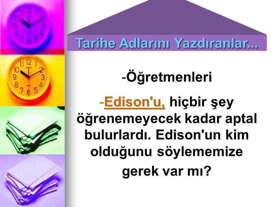 -Öğretmenleri -Edison'u, -Edison'u, hiçbir şey öğrenemeyecek kadar aptal bulurlardı. Edison'un kim olduğunu söylememize gerek var mı?