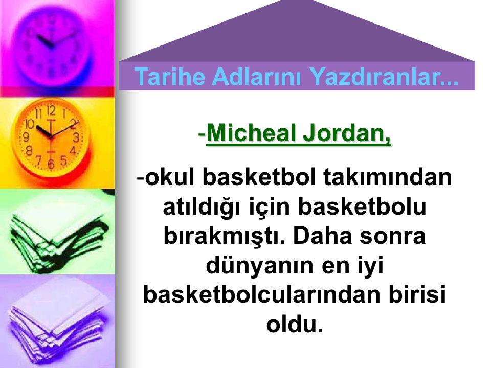 Tarihe Adlarını Yazdıranlar... -Micheal Jordan, -okul basketbol takımından atıldığı için basketbolu bırakmıştı. Daha sonra dünyanın en iyi basketbolcu