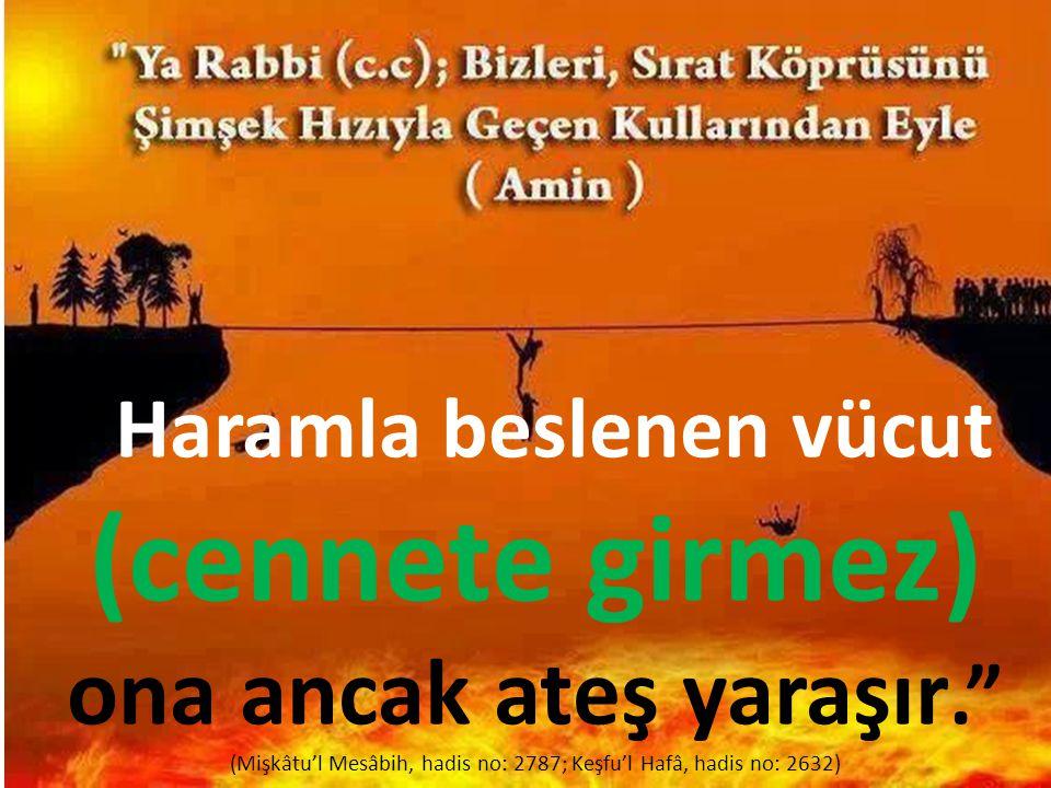 """Haramla beslenen vücut (cennete girmez) ona ancak ateş yaraşır."" (Mişkâtu'l Mesâbih, hadis no: 2787; Keşfu'l Hafâ, hadis no: 2632)"