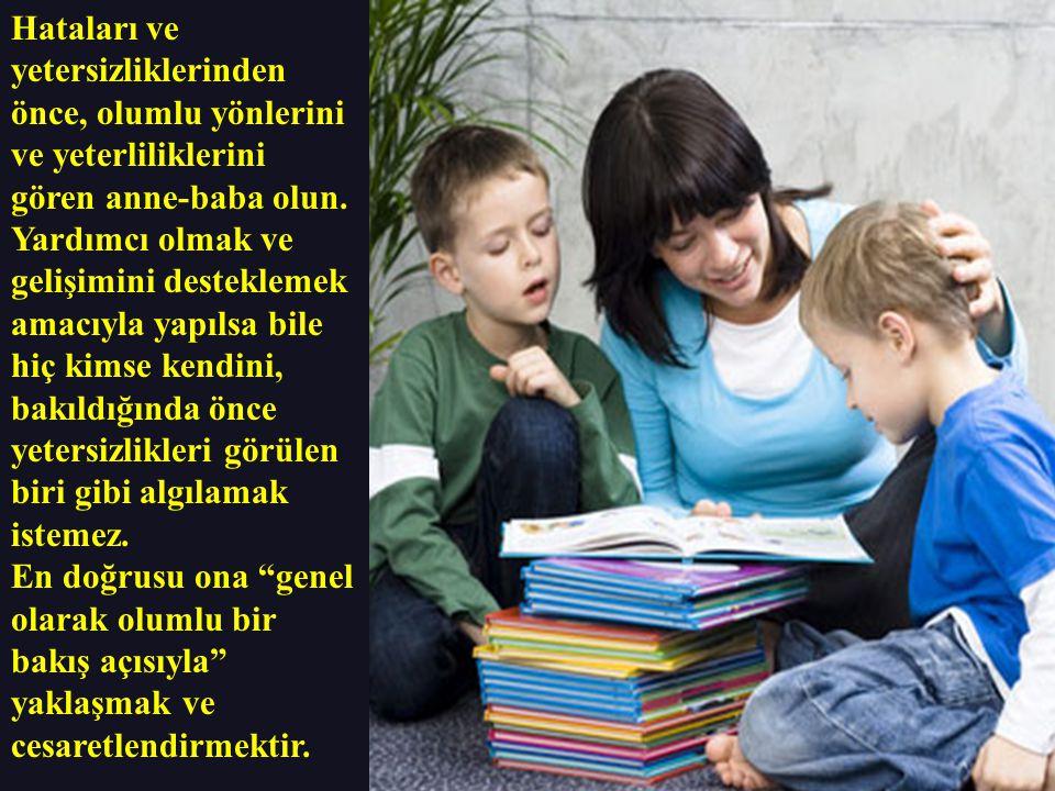 Hataları ve yetersizliklerinden önce, olumlu yönlerini ve yeterliliklerini gören anne-baba olun. Yardımcı olmak ve gelişimini desteklemek amacıyla yap