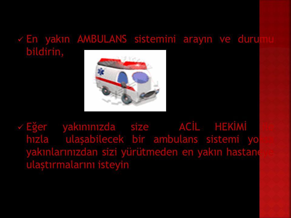 En yakın AMBULANS sistemini arayın ve durumu bildirin, Eğer yakınınızda size ACİL HEKİMİ ile hızla ulaşabilecek bir ambulans sistemi yoksa yakınlarını