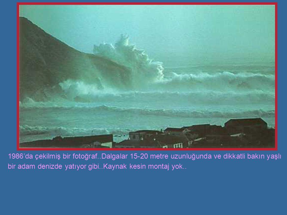 1986'da çekilmiş bir fotoğraf..Dalgalar 15-20 metre uzunluğunda ve dikkatli bakın yaşlı bir adam denizde yatıyor gibi..Kaynak kesin montaj yok..
