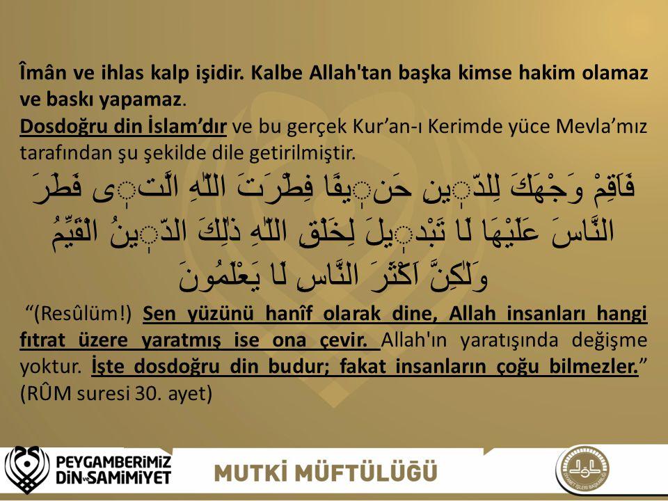 Îmân ve ihlas kalp işidir. Kalbe Allah'tan başka kimse hakim olamaz ve baskı yapamaz. Dosdoğru din İslam'dır ve bu gerçek Kur'an-ı Kerimde yüce Mevla'