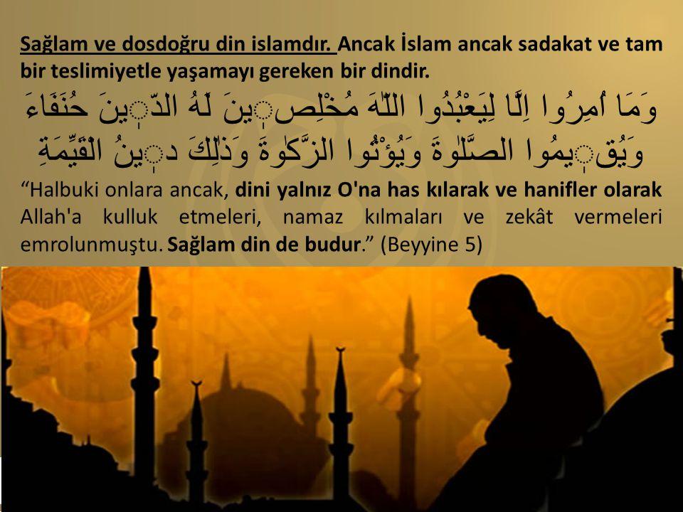 Sağlam ve dosdoğru din islamdır. Ancak İslam ancak sadakat ve tam bir teslimiyetle yaşamayı gereken bir dindir. وَمَا اُمِرُوا اِلَّا لِيَعْبُدُوا الل