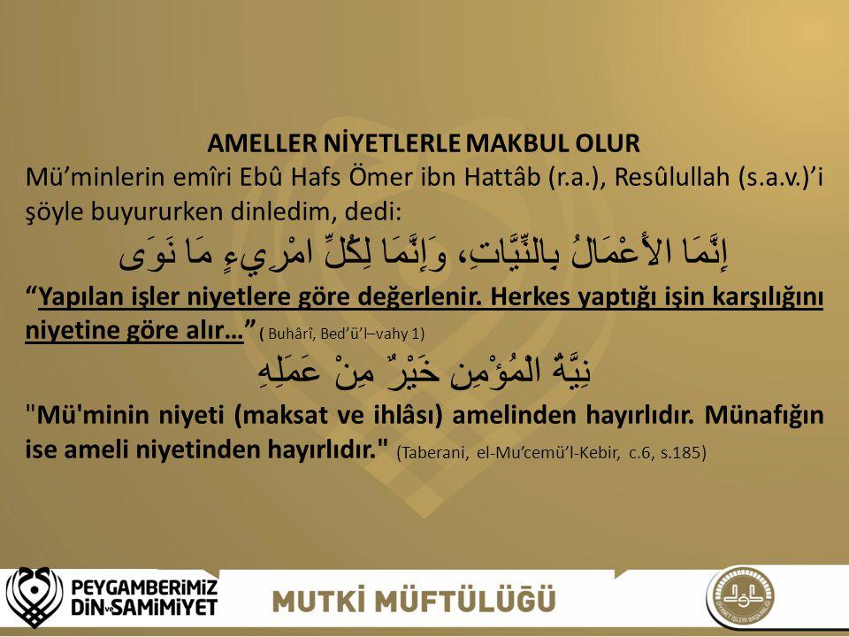 AMELLER NİYETLERLE MAKBUL OLUR Mü'minlerin emîri Ebû Hafs Ömer ibn Hattâb (r.a.), Resûlullah (s.a.v.)'i şöyle buyururken dinledim, dedi: إِنَّمَا الأَ