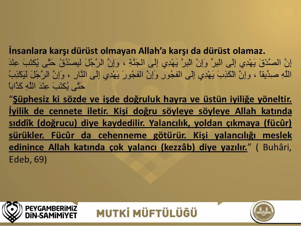 İnsanlara karşı dürüst olmayan Allah'a karşı da dürüst olamaz. إِنَّ الصَّدْقَ يَهْدِي إِلَى الْبِرِّ وَإِنَّ الْبِرَّ يَهْدِي إِلَى الجَنَّةِ ، وَإِن
