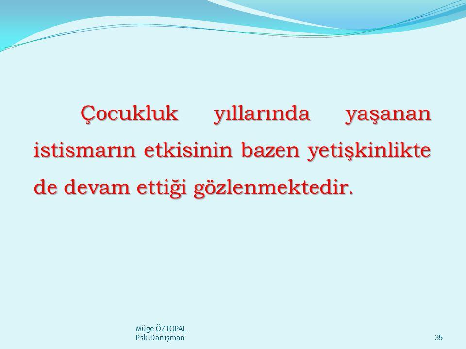 Müge ÖZTOPAL Psk.Danışman35 Çocukluk yıllarında yaşanan istismarın etkisinin bazen yetişkinlikte de devam ettiği gözlenmektedir.