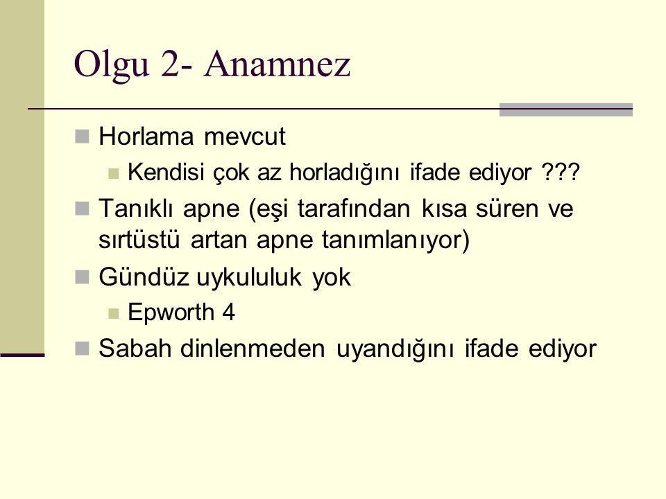 Olgu 2- Anamnez Horlama mevcut Kendisi çok az horladığını ifade ediyor ??.