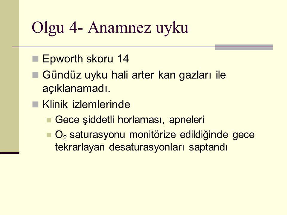 Olgu 4- Anamnez uyku Epworth skoru 14 Gündüz uyku hali arter kan gazları ile açıklanamadı.