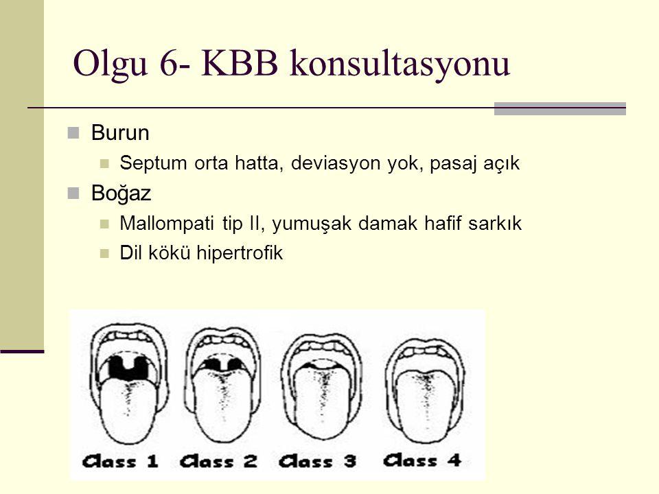 Olgu 6- KBB konsultasyonu Burun Septum orta hatta, deviasyon yok, pasaj açık Boğaz Mallompati tip II, yumuşak damak hafif sarkık Dil kökü hipertrofik