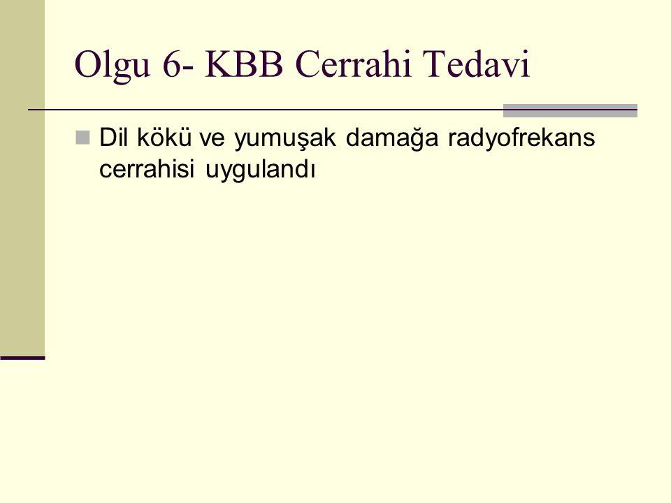 Olgu 6- KBB Cerrahi Tedavi Dil kökü ve yumuşak damağa radyofrekans cerrahisi uygulandı