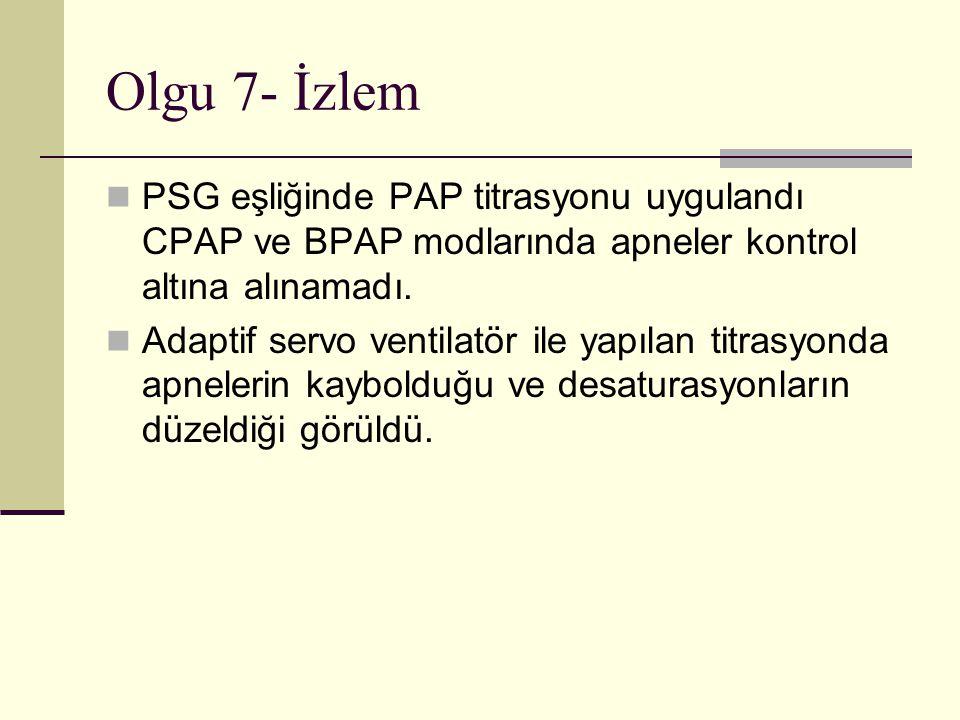 Olgu 7- İzlem PSG eşliğinde PAP titrasyonu uygulandı CPAP ve BPAP modlarında apneler kontrol altına alınamadı.