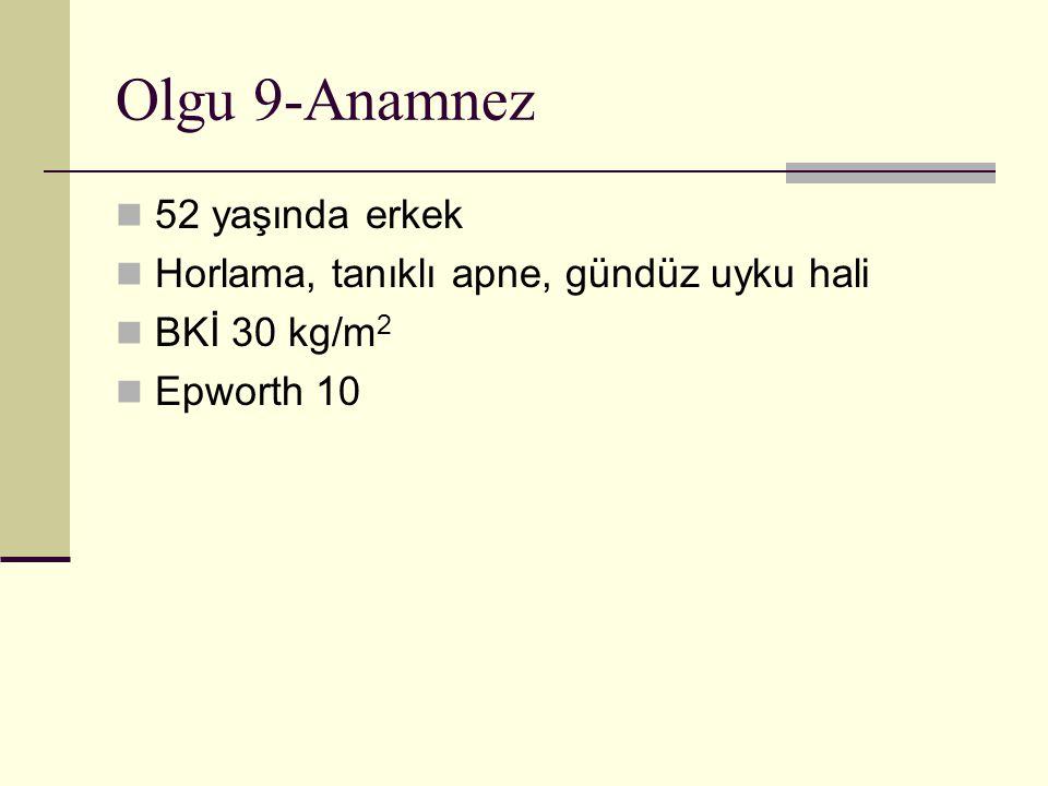 Olgu 9-Anamnez 52 yaşında erkek Horlama, tanıklı apne, gündüz uyku hali BKİ 30 kg/m 2 Epworth 10