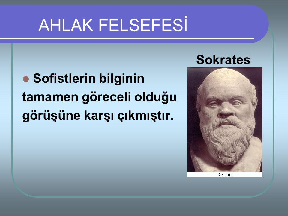 Sokrates Sofistlerin bilginin tamamen göreceli olduğu görüşüne karşı çıkmıştır. AHLAK FELSEFESİ