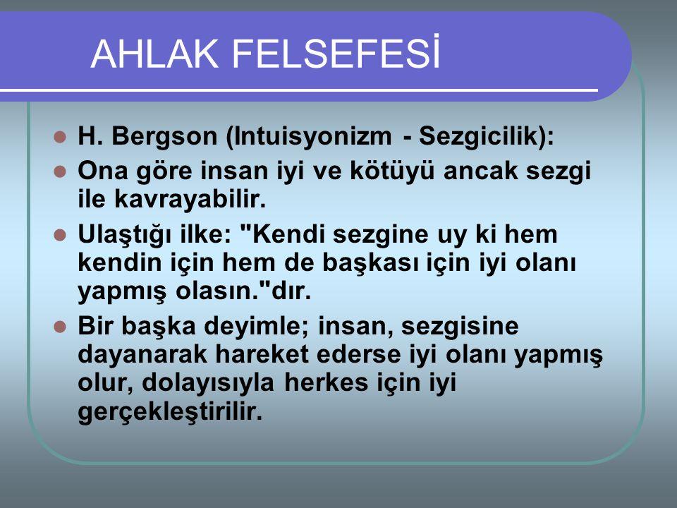 H. Bergson (Intuisyonizm - Sezgicilik): Ona göre insan iyi ve kötüyü ancak sezgi ile kavrayabilir. Ulaştığı ilke: