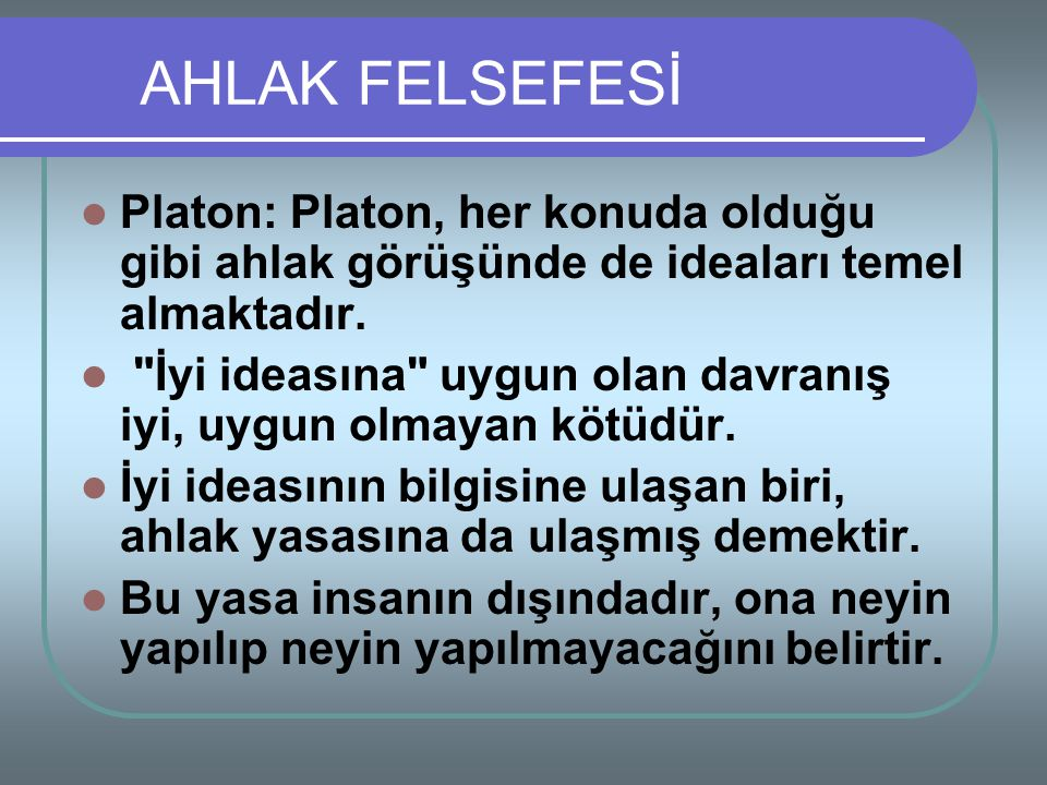 Platon: Platon, her konuda olduğu gibi ahlak görüşünde de ideaları temel almaktadır.