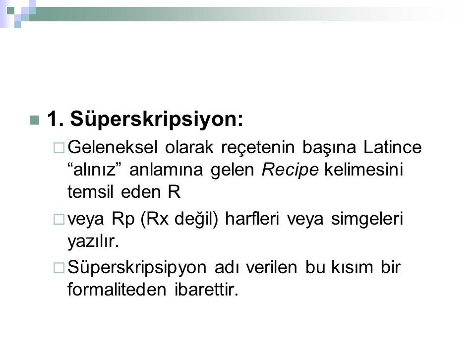 """1. Süperskripsiyon:  Geleneksel olarak reçetenin başına Latince """"alınız"""" anlamına gelen Recipe kelimesini temsil eden R  veya Rp (Rx değil) harfleri"""