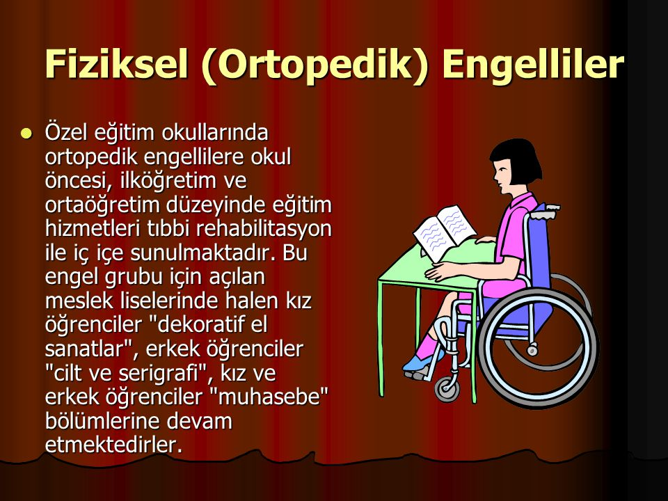 Fiziksel (Ortopedik) Engelliler Özel eğitim okullarında ortopedik engellilere okul öncesi, ilköğretim ve ortaöğretim düzeyinde eğitim hizmetleri tıbbi rehabilitasyon ile iç içe sunulmaktadır.