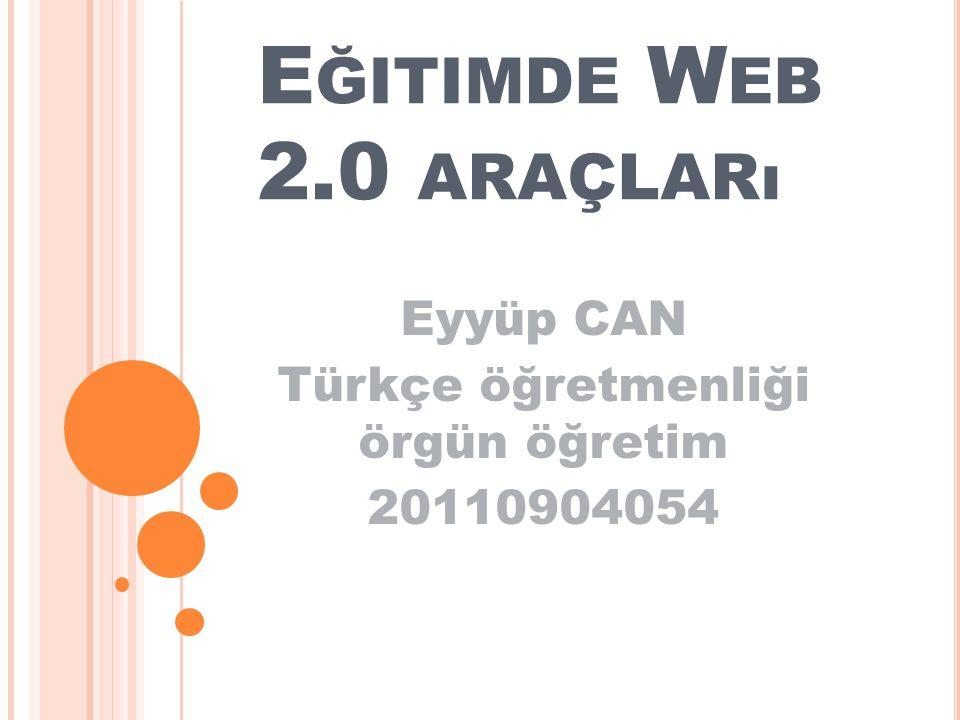 E ĞITIMDE W EB 2.0 ARAÇLARı Eyyüp CAN Türkçe öğretmenliği örgün öğretim 20110904054