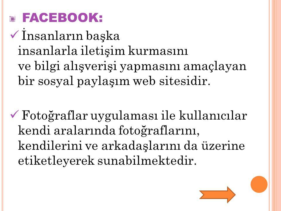 FACEBOOK: İnsanların başka insanlarla iletişim kurmasını ve bilgi alışverişi yapmasını amaçlayan bir sosyal paylaşım web sitesidir.