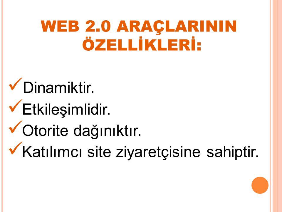 WEB 2.0 ARAÇLARININ ÖZELLİKLERİ: Dinamiktir. Etkileşimlidir.
