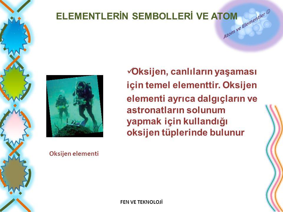 ELEMENTLERİN SEMBOLLERİ VE ATOM Oksijen, canlıların yaşaması için temel elementtir. Oksijen elementi ayrıca dalgıçların ve astronatların solunum yapma