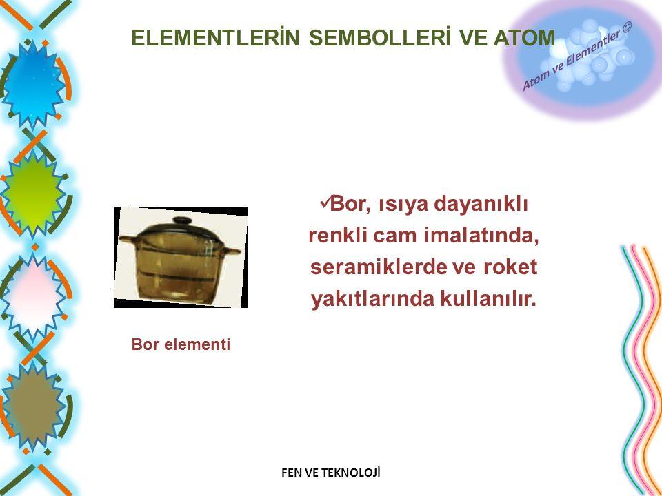 ELEMENTLERİN SEMBOLLERİ VE ATOM Bor, ısıya dayanıklı renkli cam imalatında, seramiklerde ve roket yakıtlarında kullanılır. Bor elementi FEN VE TEKNOLO