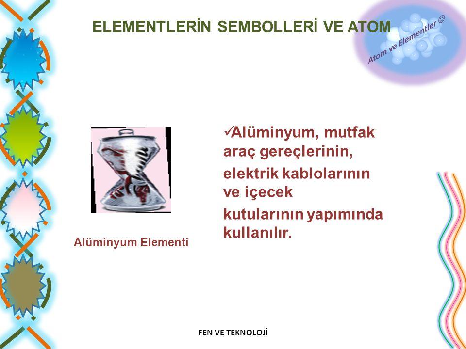 ELEMENTLERİN SEMBOLLERİ VE ATOM Alüminyum, mutfak araç gereçlerinin, elektrik kablolarının ve içecek kutularının yapımında kullanılır. FEN VE TEKNOLOJ