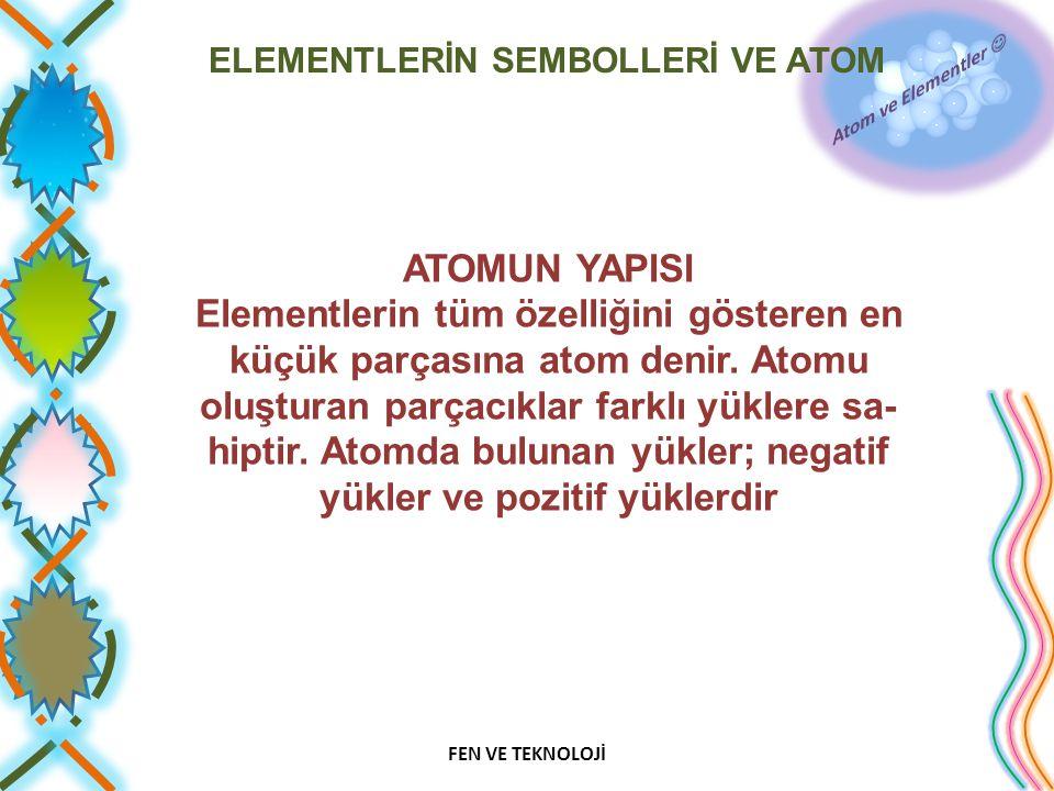 ELEMENTLERİN SEMBOLLERİ VE ATOM ATOMUN YAPISI Elementlerin tüm özelliğini gösteren en küçük parçasına atom denir. Atomu oluşturan parçacıklar farklı y