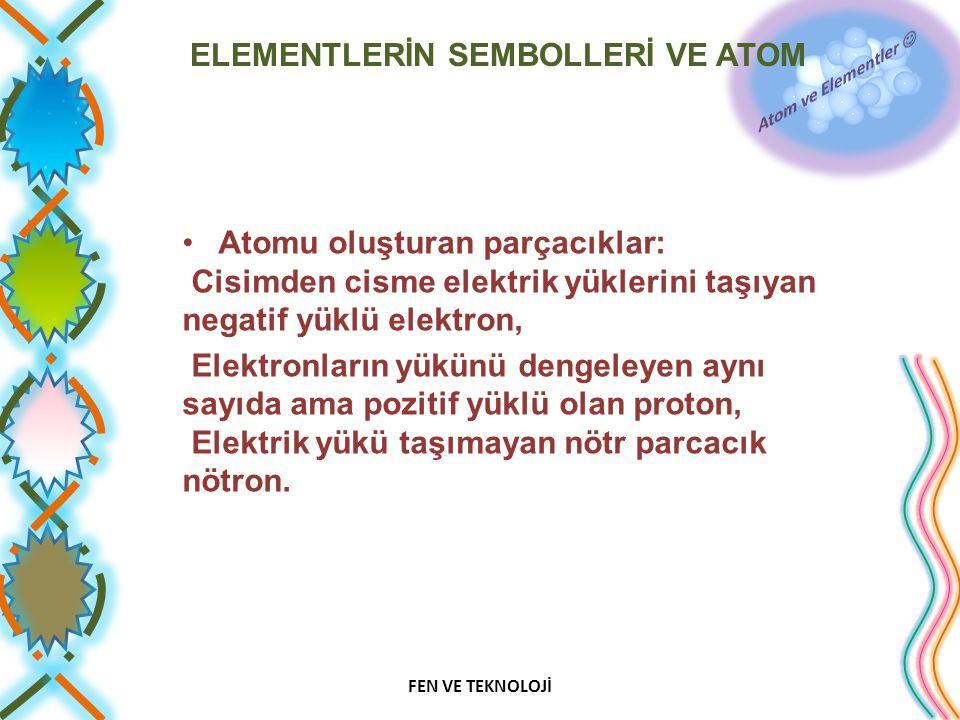 ELEMENTLERİN SEMBOLLERİ VE ATOM Atomu oluşturan parçacıklar: Cisimden cisme elektrik yüklerini taşıyan negatif yüklü elektron, Elektronların yükünü dengeleyen aynı sayıda ama pozitif yüklü olan proton, Elektrik yükü taşımayan nötr parcacık nötron.