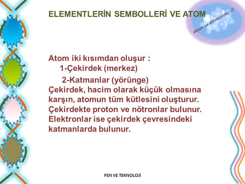 ELEMENTLERİN SEMBOLLERİ VE ATOM Atom iki kısımdan oluşur : 1-Çekirdek (merkez) 2-Katmanlar (yörünge) Çekirdek, hacim olarak küçük olmasına karşın, atomun tüm kütlesini oluşturur.