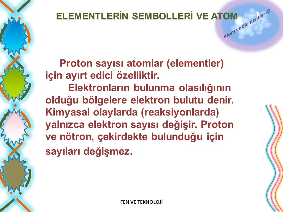 ELEMENTLERİN SEMBOLLERİ VE ATOM Proton sayısı atomlar (elementler) için ayırt edici özelliktir. Elektronların bulunma olasılığının olduğu bölgelere el