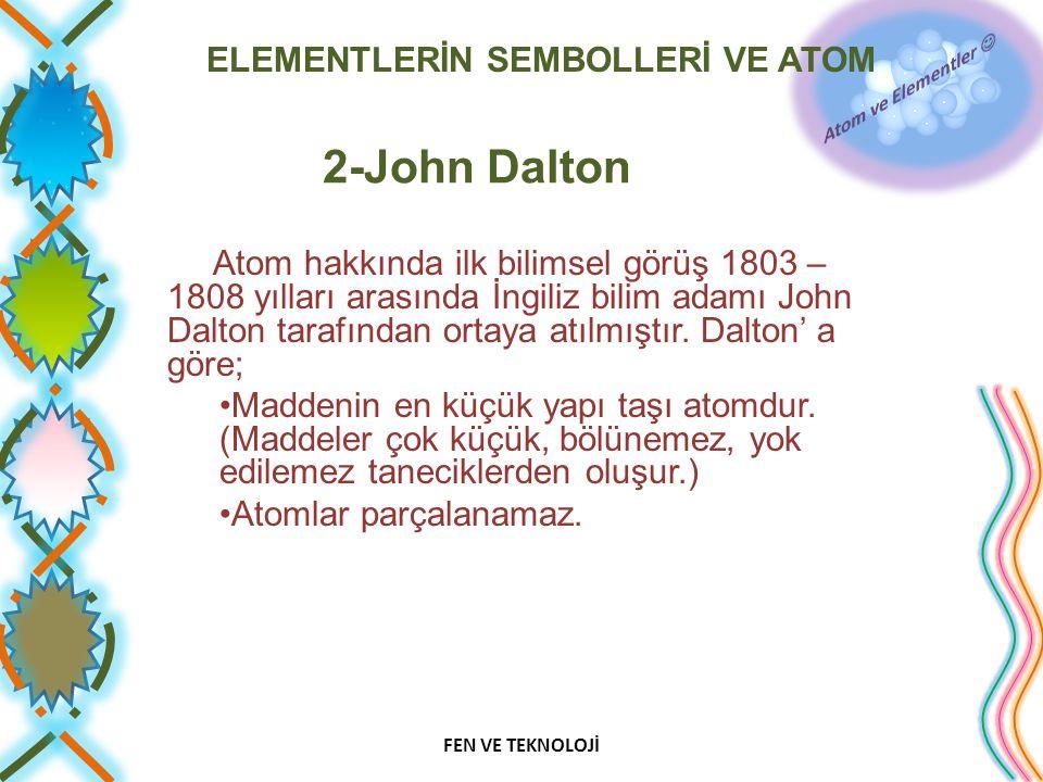 ELEMENTLERİN SEMBOLLERİ VE ATOM 2-John Dalton Atom hakkında ilk bilimsel görüş 1803 – 1808 yılları arasında İngiliz bilim adamı John Dalton tarafından ortaya atılmıştır.