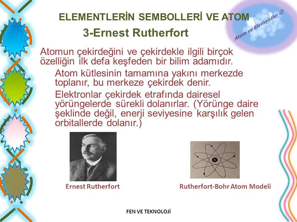 ELEMENTLERİN SEMBOLLERİ VE ATOM 3-Ernest Rutherfort Atomun çekirdeğini ve çekirdekle ilgili birçok özelliğin ilk defa keşfeden bir bilim adamıdır.