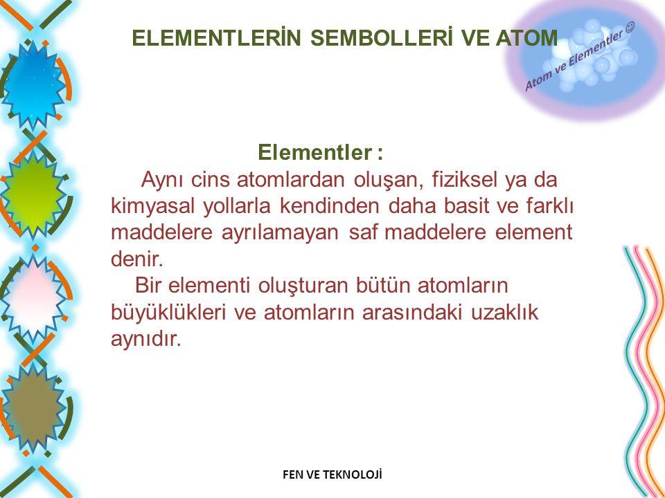 ELEMENTLERİN SEMBOLLERİ VE ATOM Elementler : Aynı cins atomlardan oluşan, fiziksel ya da kimyasal yollarla kendinden daha basit ve farklı maddelere ay