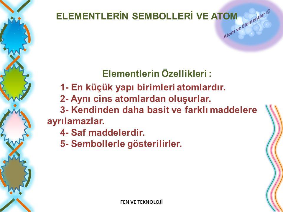 ELEMENTLERİN SEMBOLLERİ VE ATOM Elementlerin Özellikleri : 1- En küçük yapı birimleri atomlardır. 2- Aynı cins atomlardan oluşurlar. 3- Kendinden daha
