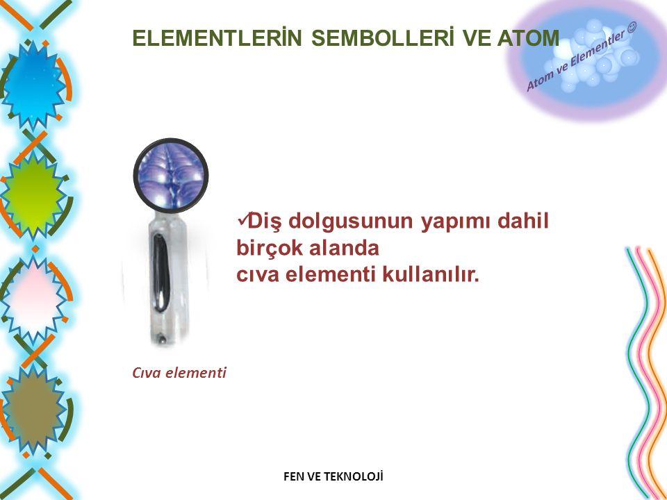 ELEMENTLERİN SEMBOLLERİ VE ATOM Diş dolgusunun yapımı dahil birçok alanda cıva elementi kullanılır. Cıva elementi FEN VE TEKNOLOJİ