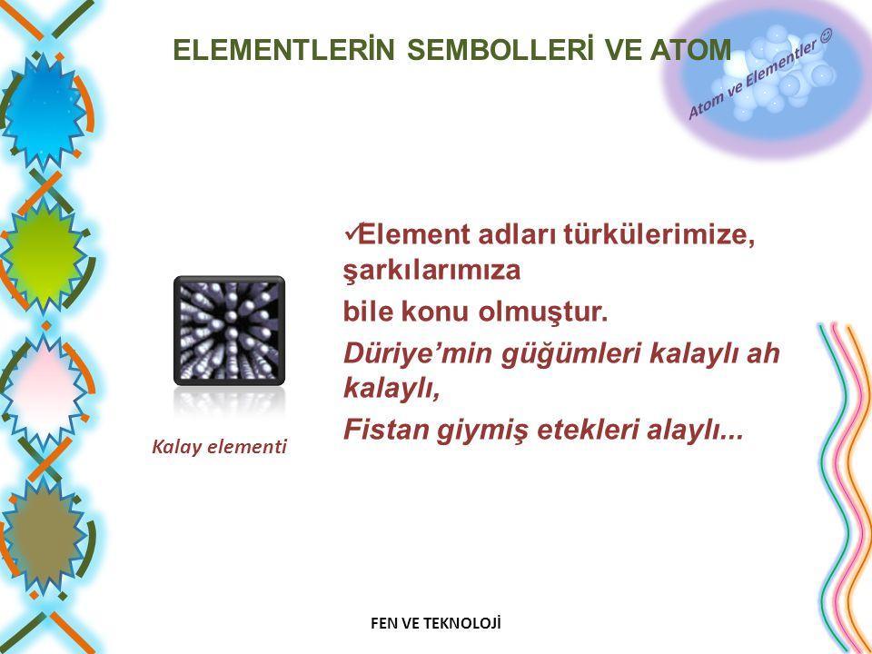 ELEMENTLERİN SEMBOLLERİ VE ATOM Element adları türkülerimize, şarkılarımıza bile konu olmuştur. Düriye'min güğümleri kalaylı ah kalaylı, Fistan giymiş