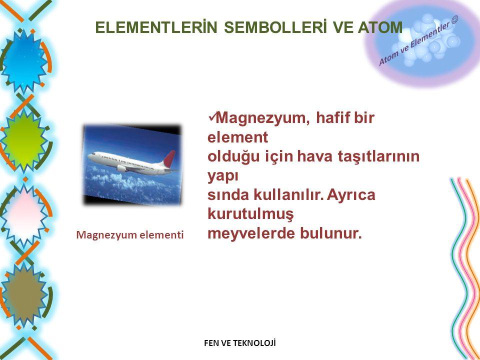 ELEMENTLERİN SEMBOLLERİ VE ATOM Magnezyum, hafif bir element olduğu için hava taşıtlarının yapı sında kullanılır. Ayrıca kurutulmuş meyvelerde bulunur