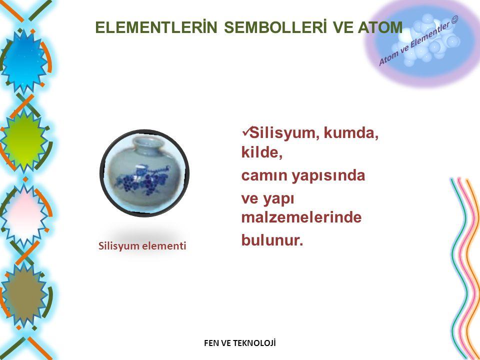 ELEMENTLERİN SEMBOLLERİ VE ATOM Silisyum, kumda, kilde, camın yapısında ve yapı malzemelerinde bulunur. FEN VE TEKNOLOJİ Silisyum elementi