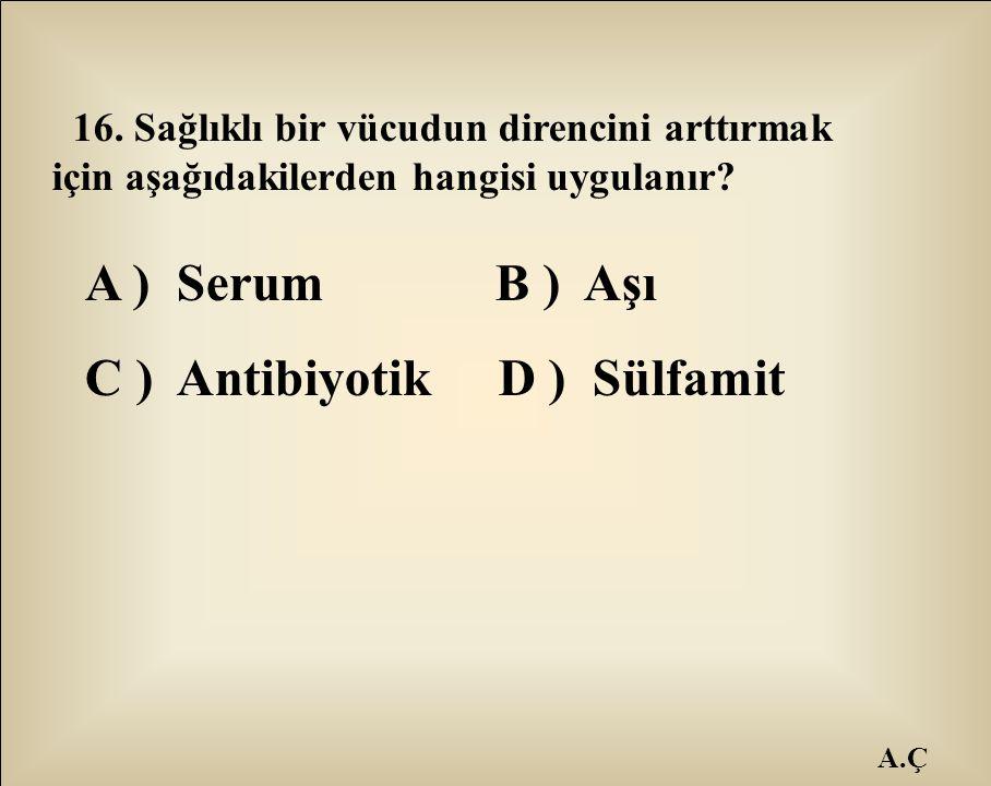 A.Ç 16. Sağlıklı bir vücudun direncini arttırmak için aşağıdakilerden hangisi uygulanır? A ) Serum B ) Aşı C ) Antibiyotik D ) Sülfamit