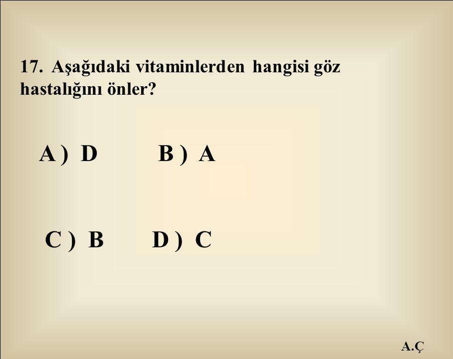 A.Ç 17. Aşağıdaki vitaminlerden hangisi göz hastalığını önler? A ) D B ) A C ) B D ) C